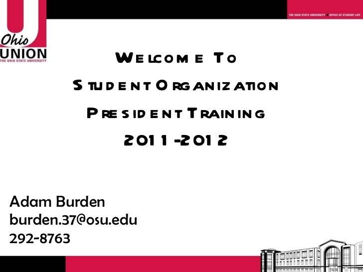 Welcome To Student Organization President Training 2011-2012 Adam Burden [email_address] 292-8763