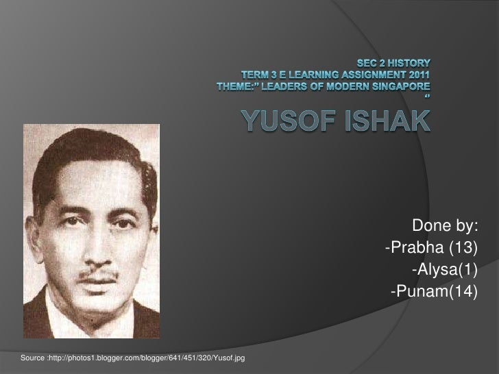 Sec 2 History Term 3 E learning Assignment 2011Theme:'' Leaders of modern Singapore ''YUSOF ISHAK<br />Done by:<br />-Prab...