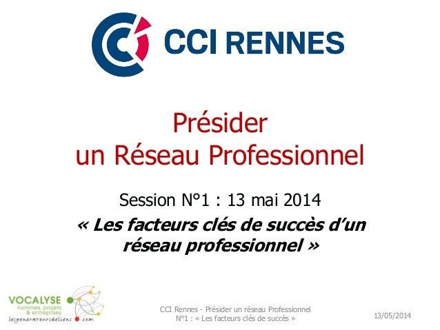 Présider un Réseau Professionnel Session N°1 : 13 mai 2014 « Les facteurs clés de succès d'un réseau professionnel » 13/05...