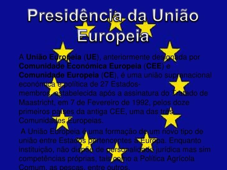 Presidência da União Europeia<br />A União Europeia (UE), anteriormente designada por Comunidade Económica Europeia (CEE) ...