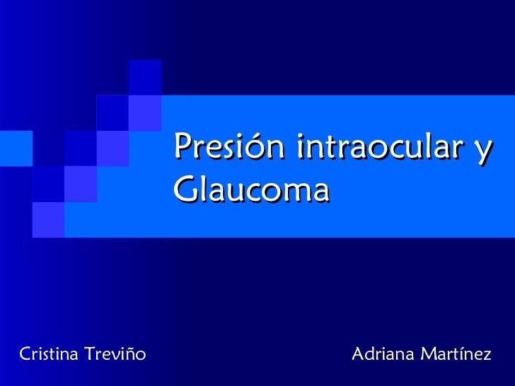 Presión intraocular y Glaucoma Cristina Treviño  Adriana Martínez