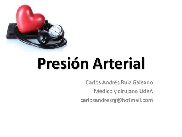 Presión Arterial Carlos Andrés Ruiz Galeano Medico y cirujano UdeA carlosandresrg@hotmail.com