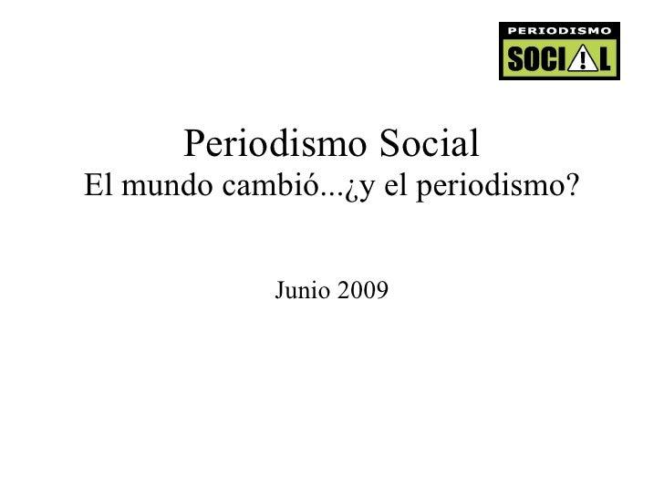 Periodismo Social El mundo cambió...¿y el periodismo? Junio 2009