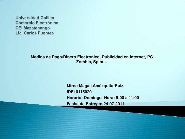 Universidad GalileoComercio ElectrónicoCEI MazatenangoLic. Carlos Fuentes<br />Medios de Pago/Dinero Electrónico, Publicid...