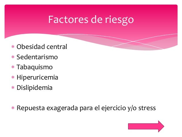  Obesidad central  Sedentarismo  Tabaquismo  Hiperuricemia  Dislipidemia  Repuesta exagerada para el ejercicio y/o s...