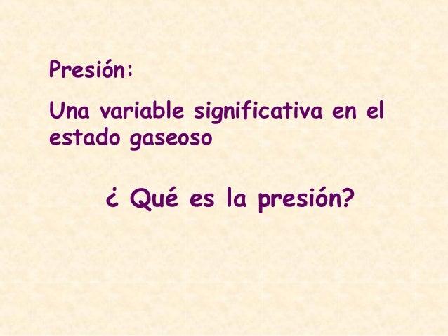 Presión: Una variable significativa en el estado gaseoso ¿ Qué es la presión?