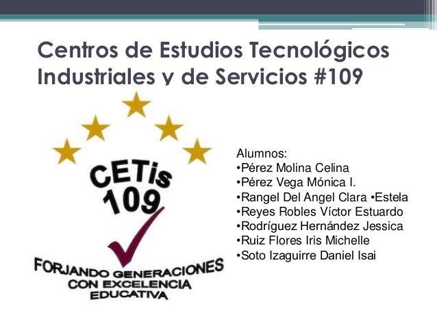 Centros de Estudios TecnológicosIndustriales y de Servicios #109Alumnos:•Pérez Molina Celina•Pérez Vega Mónica I.•Rangel D...