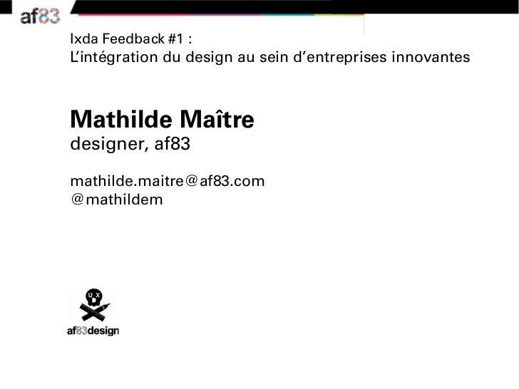 Ixda Feedback #1 :L'intégration du design au sein d'entreprises innovantesMathilde Maîtredesigner, af83mathilde.maitre@af8...