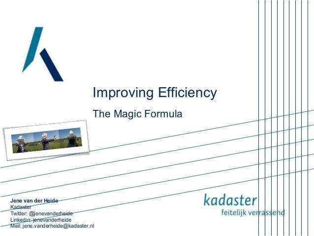 Improving Efficiency The Magic Formula  Jene van der Heide Kadaster Twitter: @jenevanderheide Linkedin: jenevanderheide Ma...