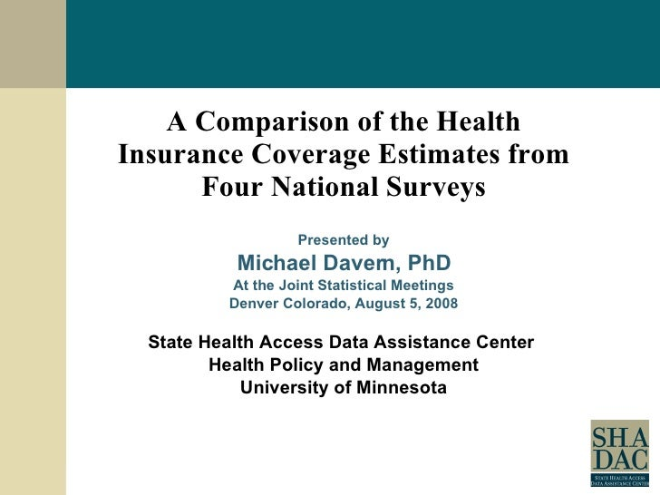 A Comparison of the Health Insurance Coverage Estimates from Four National Surveys Presented by Michael Davern, PhD At the...