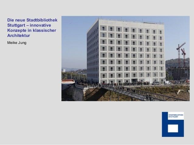 Die neue Stadtbibliothek Stuttgart – innovative Konzepte in klassischer Architektur Meike Jung