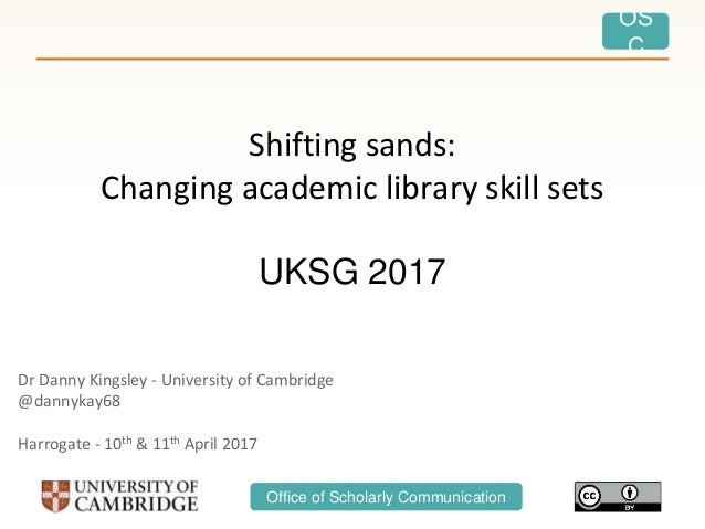 OS C Office of Scholarly Communication Shifting sands: Changing academic library skill sets UKSG 2017 Dr Danny Kingsley - ...