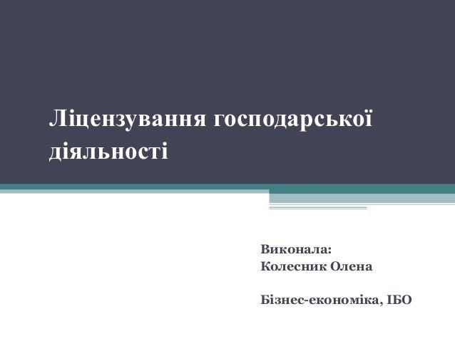 Ліцензування господарської діяльності Виконала: Колесник Олена Бізнес-економіка, ІБО