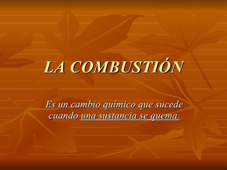 LA COMBUSTIÓN Es un cambio químico que sucede cuando  una sustancia se quema.