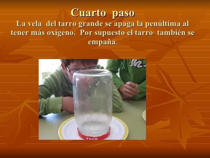 Cuarto  paso La vela  del tarro grande se apaga la penúltima al tener más oxígeno.  Por supuesto el tarro  también se empa...