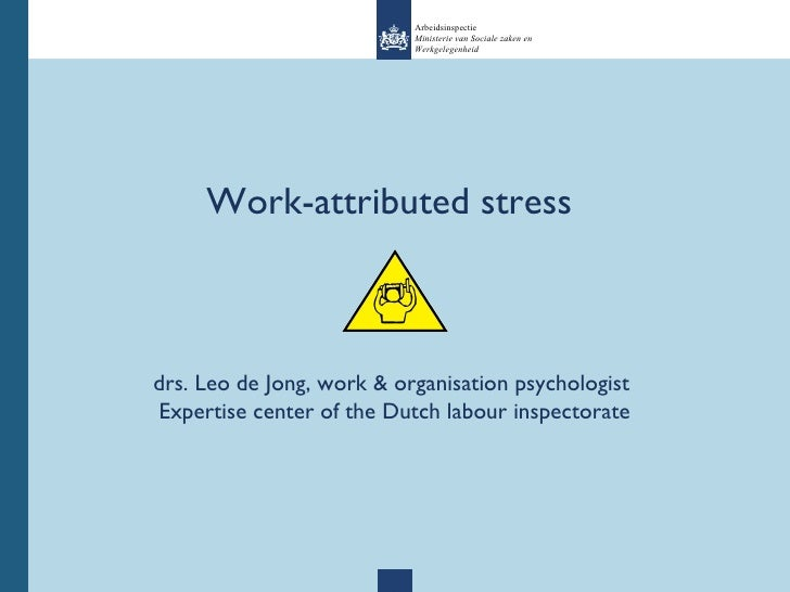 Work-attributed stress  drs. Leo de Jong, work & organisation psychologist  Expertise center of the Dutch labour inspector...