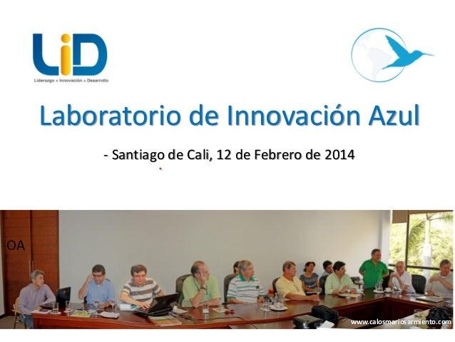 Laboratorio de Innovación Azul - Santiago de Cali, 12 de Febrero de 2014 .  OA  www.calosmariosarmiento.com 1