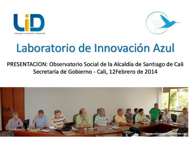 Laboratorio de Innovación Azul PRESENTACION: Observatorio Social de la Alcaldía de Santiago de Cali . Secretaría de Gobier...