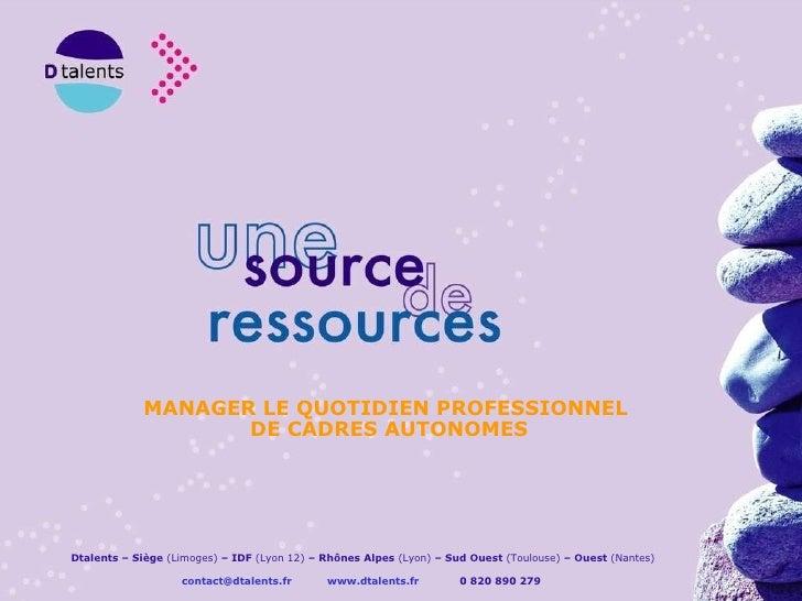 MANAGER LE QUOTIDIEN PROFESSIONNEL DE CADRES AUTONOMES Dtalents – Siège  (Limoges)  – IDF  (Lyon 12)  – Rhônes Alpes  (Lyo...