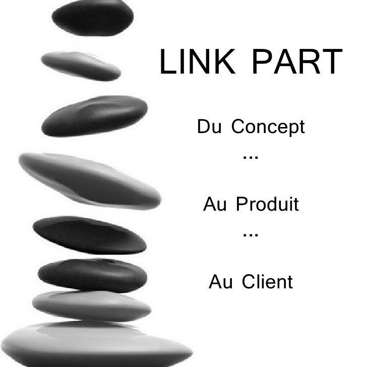 LINK PART Du Concept     ...  Au Produit     ...  Au Client