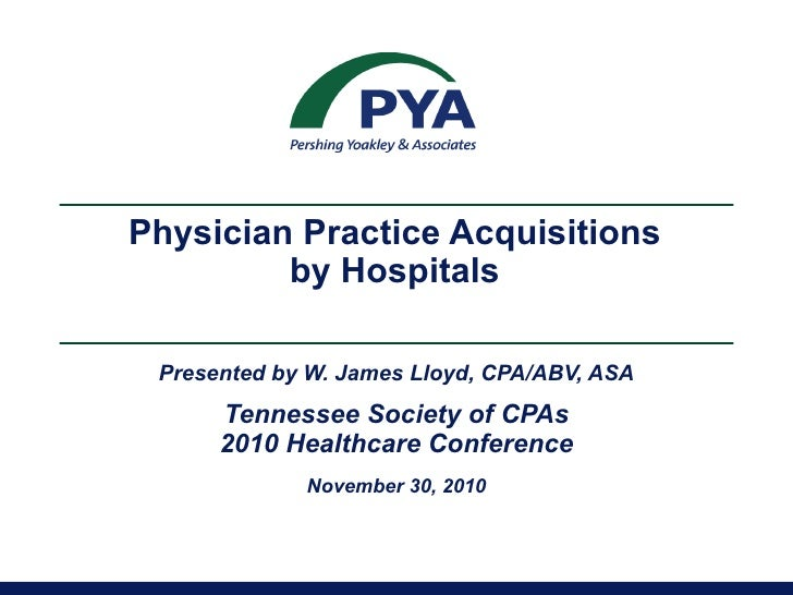 Physician Practice Acquisitions  by Hospitals  Presented by W. James Lloyd, CPA/ABV, ASA Tennessee Society of CPAs 2010 He...