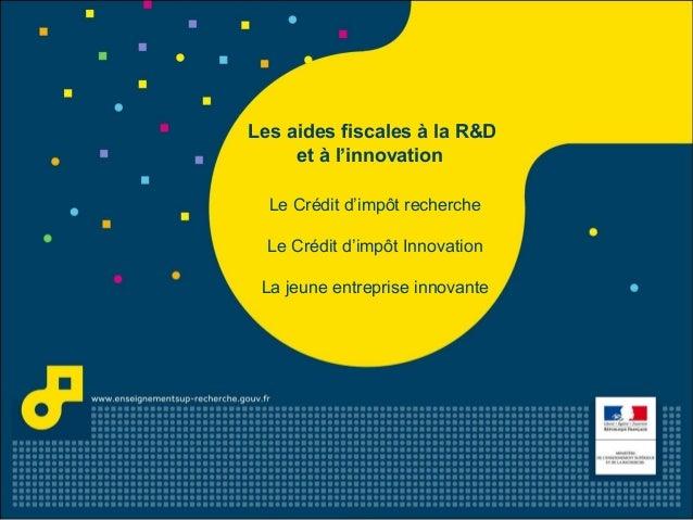 Les aides fiscales à la R&D et à l'innovation Le Crédit d'impôt recherche Le Crédit d'impôt Innovation La jeune entreprise...