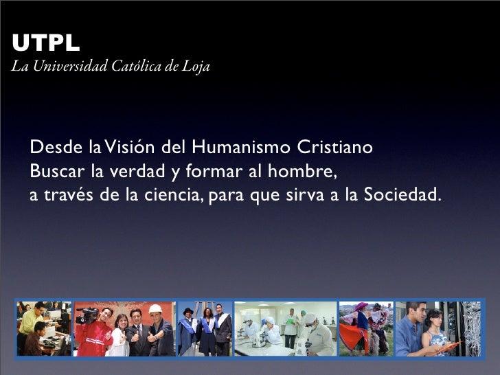 UTPL La Universidad Católica de Loja      Desde la Visión del Humanismo Cristiano   Buscar la verdad y formar al hombre,  ...