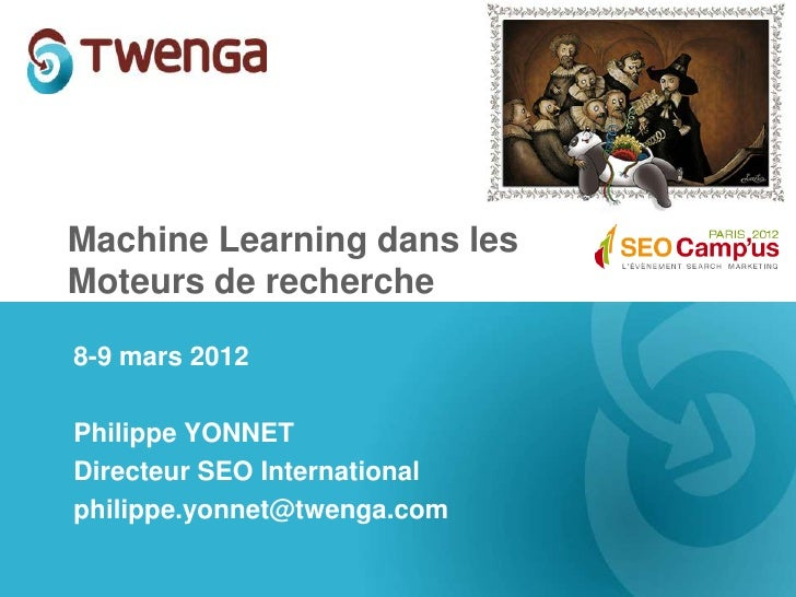Machine Learning dans lesMoteurs de recherche8-9 mars 2012Philippe YONNETDirecteur SEO Internationalphilippe.yonnet@twenga...