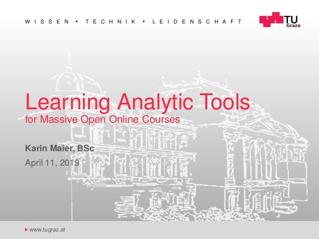W I S S E N T E C H N I K L E I D E N S C H A F T www.tugraz.at Learning Analytic Tools for Massive Open Online Courses Ka...