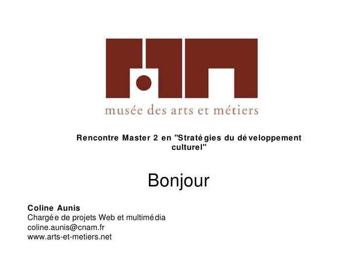 """Rencontre Master 2 en """"Stratégies du développement culturel"""" Coline Aunis Chargée de projets Web et multimédia [..."""