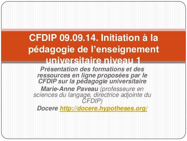 CFDIP 09.09.14. Initiation à la  pédagogie de l'enseignement  universitaire niveau 1  Présentation des formations et des  ...