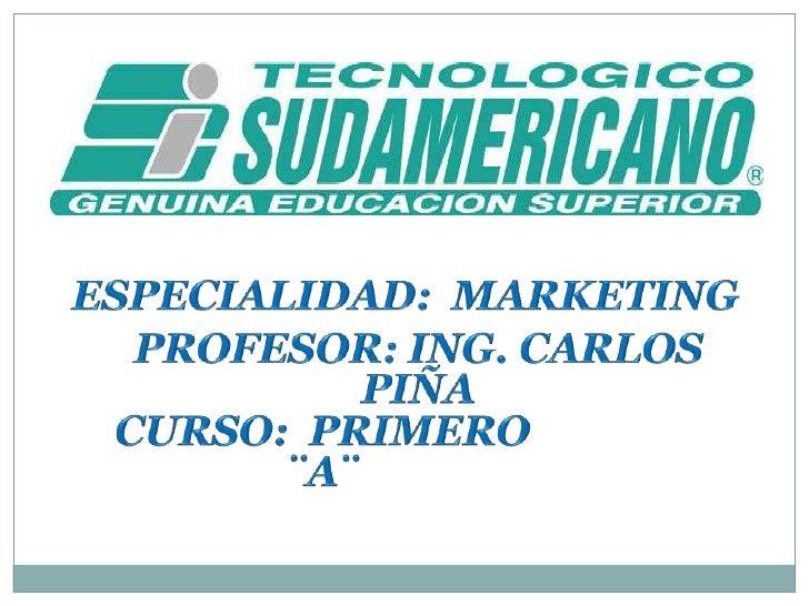 ESPECIALIDAD:  MARKETING<br />PROFESOR: ING. CARLOS PIÑA<br />CURSO:  PRIMERO ¨A¨<br />