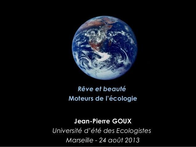 Jean-Pierre GOUX Université d'été des Ecologistes Marseille - 24 août 2013 Rêve et beauté Moteurs de l'écologie