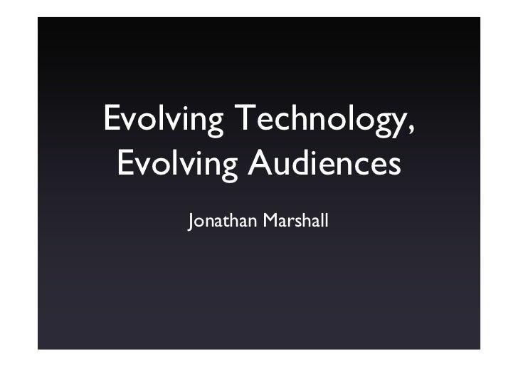 Evolving Technology,  Evolving Audiences      Jonathan Marshall