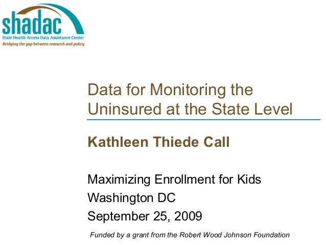 Data for Monitoring the Uninsured at the State Level Kathleen Thiede Call Maximizing Enrollment for Kids Washington DC Sep...