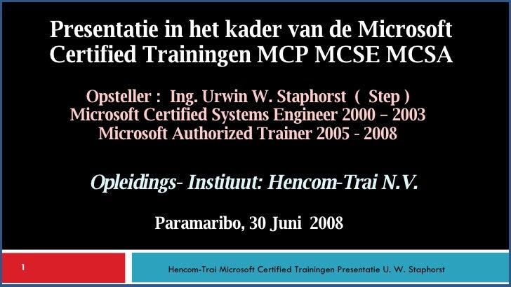 Opsteller :  Ing. Urwin W. Staphorst  (  Step ) Microsoft Certified Systems Engineer 2000 – 2003 Microsoft Authorized Trai...