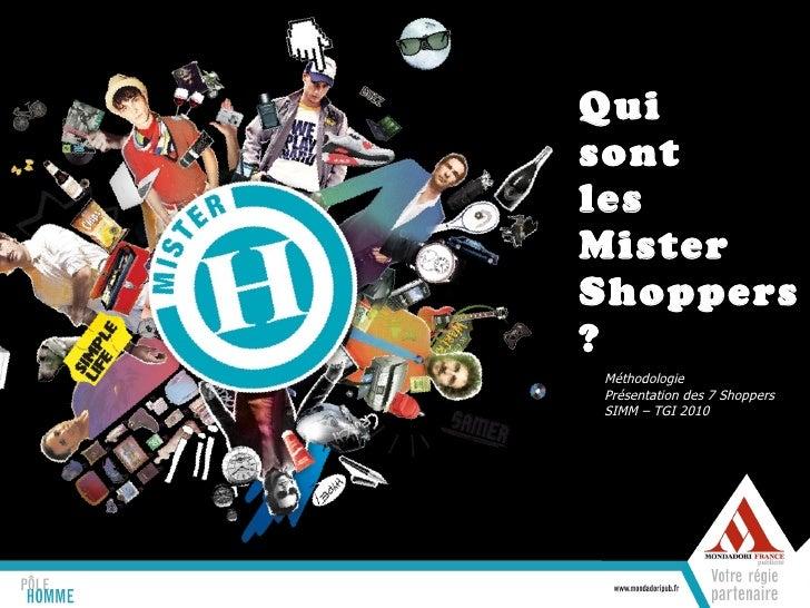 Qui  sont  les  Mister Shoppers ? Méthodologie Présentation des 7 Shoppers SIMM – TGI 2010
