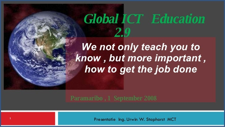 Paramaribo , 1  September 2008  Presentatie  Ing. Urwin W. Staphorst  MCT Global ICT  Education  2.9 We not only teach you...