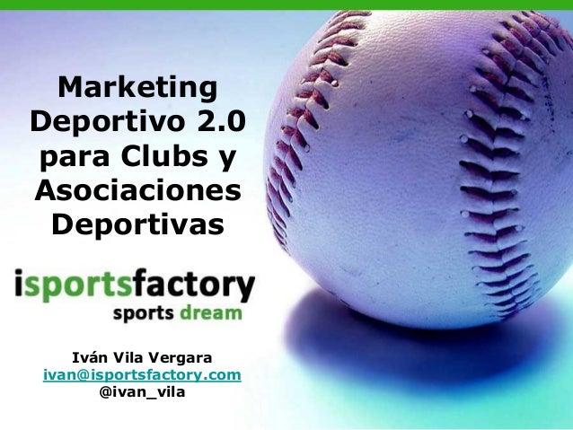 MarketingDeportivo 2.0para Clubs yAsociacionesDeportivasIván Vila Vergaraivan@isportsfactory.com@ivan_vila