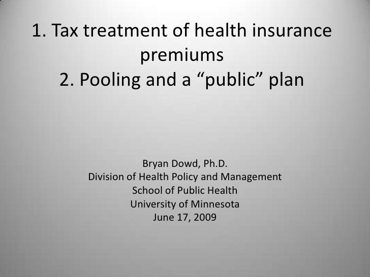 """1. Tax treatment of health insurance premiums2. Pooling and a """"public"""" plan<br />Bryan Dowd, Ph.D.<br />Division of Health..."""