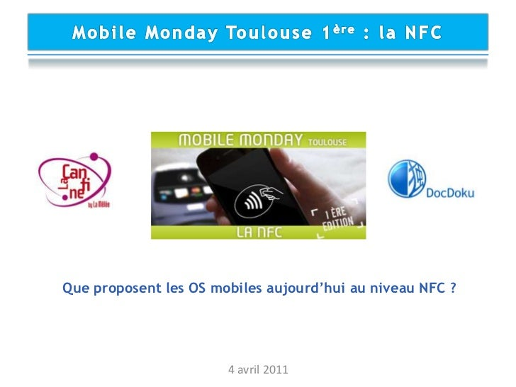 Mobile Monday Toulouse 1ère : la NFC<br />Que proposent les OS mobiles aujourd'hui au niveau NFC ?<br />4 avril 2011<br />