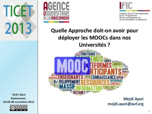 Quelle Approche doit-on avoir pour déployer les MOOCs dans nos Universités?  TICET 2013 Hammamet, 04-05-06 novembre 2013 ...