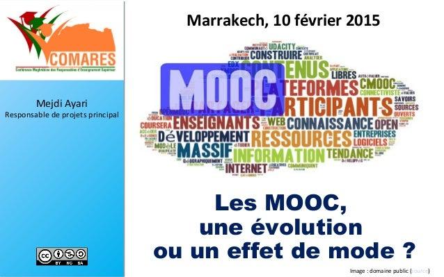 Mejdi Ayari Responsable de projets principal Les MOOC, une évolution ou un effet de mode ? Marrakech, 10 février 2015 1Ima...