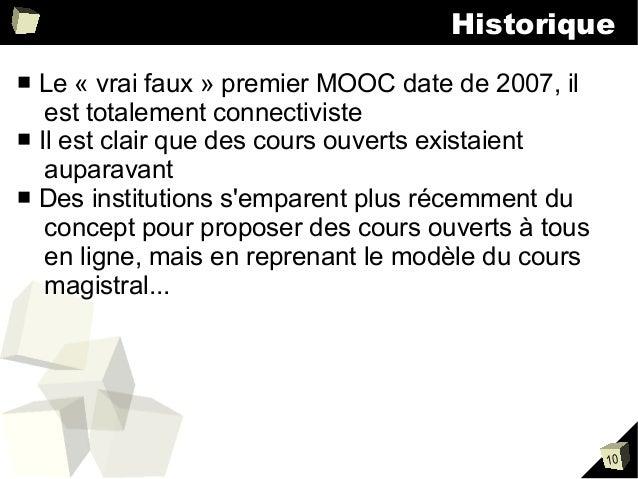 Historique Le « vrai faux » premier MOOC date de 2007, il est totalement connectiviste ■ Il est clair que des cours ouvert...