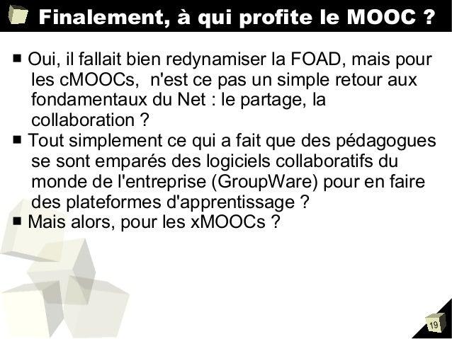 Finalement, à qui profite le MOOC ? Oui, il fallait bien redynamiser la FOAD, mais pour les cMOOCs, n'est ce pas un simple...