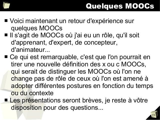 Quelques MOOCs Voici maintenant un retour d'expérience sur quelques MOOCs ■ Il s'agit de MOOCs où j'ai eu un rôle, qu'il s...