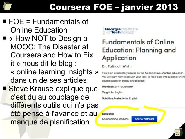 Coursera FOE – janvier 2013 FOE = Fundamentals of Online Education ■ « How NOT to Design a MOOC: The Disaster at Coursera ...