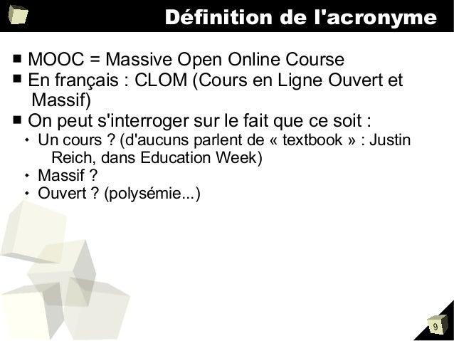 Définition de l'acronyme MOOC = Massive Open Online Course En français : CLOM (Cours en Ligne Ouvert et Massif) ■ On peut ...