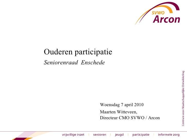 Ouderen participatie  Seniorenraad  Enschede Woensdag 7 april 2010 Maarten Witteveen,  Directeur CMO SVWO / Arcon