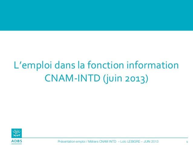 1Présentation emploi / Métiers CNAM INTD – Loïc LEBIGRE – JUIN 2013 L'emploi dans la fonction information CNAM-INTD (juin ...